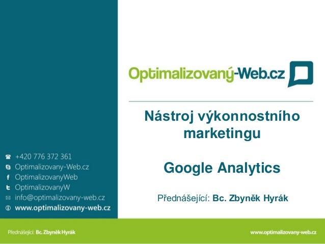 Nástroj výkonnostníhomarketinguGoogle AnalyticsPřednášející: Bc. Zbyněk Hyrák