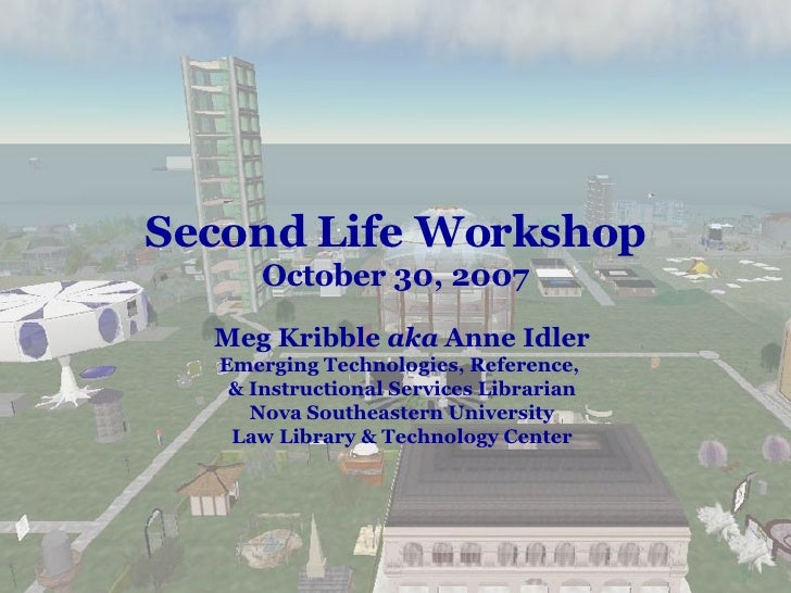 Second Life Workshop October 30, 2007 Meg Kribble  aka  Anne Idler Emerging Technologies, Reference,  & Instructional Serv...