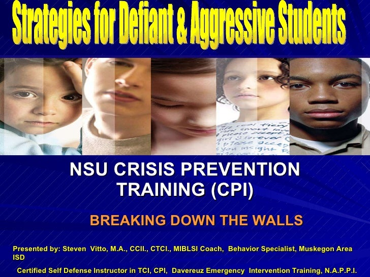 ` NSU CRISIS PREVENTION TRAINING (CPI) BREAKING DOWN THE WALLS Strategies for Defiant & Aggressive Students Presented by: ...