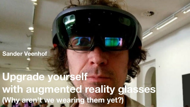 Upgrade yourself with augmented reality glasses (Why aren't we wearing them yet?) Sander Veenhof