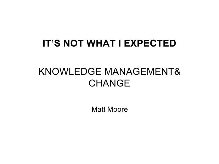 <ul><li>IT'S NOT WHAT I EXPECTED </li></ul><ul><li>KNOWLEDGE MANAGEMENT& CHANGE </li></ul><ul><li>Matt Moore </li></ul>