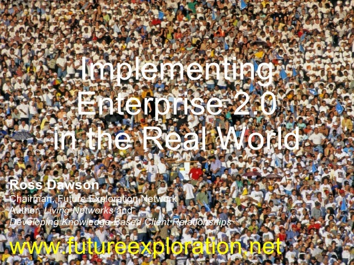 Implementing Enterprise 2.0 in the Real World Ross Dawson Chairman, Future Exploration Network Author,  Living Networks  a...