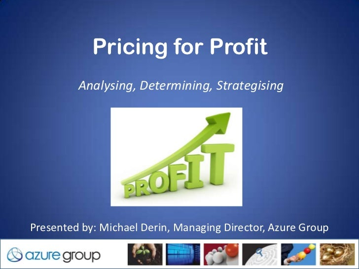 Pricing for Profit            Analysing, Determining, Strategising Presented by: Michael Derin, Managing Director, Azure G...