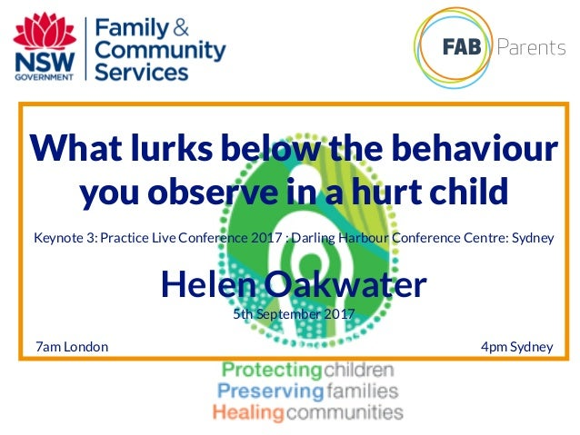 What lurks below the behaviour you observe in a hurt child Keynote 3: Practice Live Conference 2017 : Darling Harbour Conf...