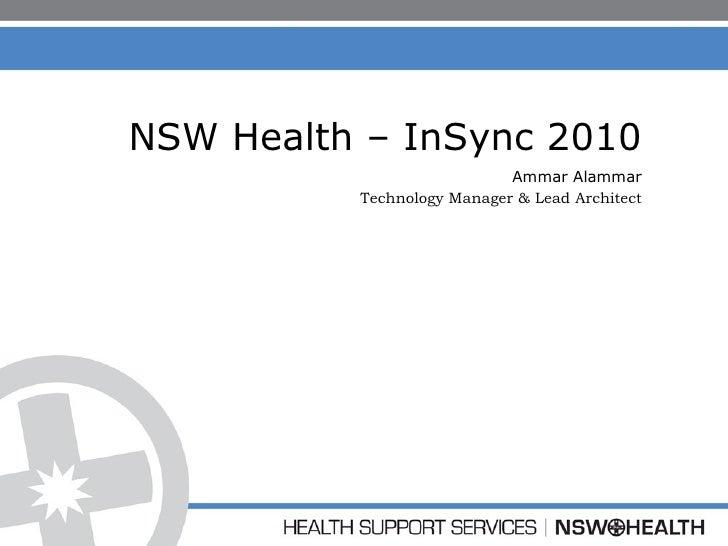 NSW Health – InSync 2010 Ammar Alammar Technology Manager & Lead Architect