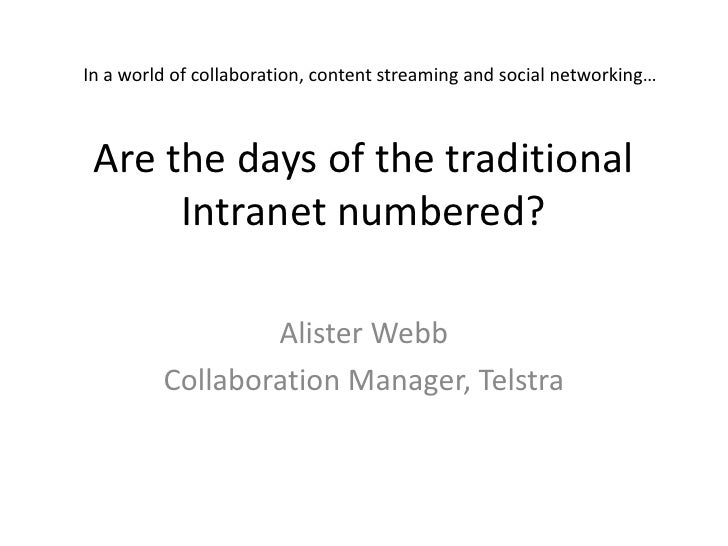 Are the days of the traditional Intranet numbered?<br />Alister Webb<br />Collaboration Manager, Telstra<br />In a world o...