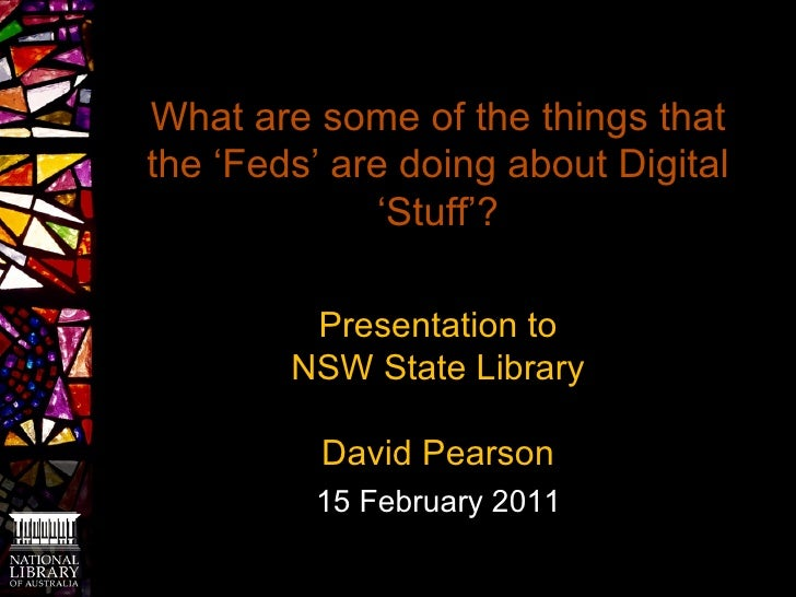 What are some of the things that the 'Feds' are doing about Digital 'Stuff'? Presentation to NSW State Library David Pears...