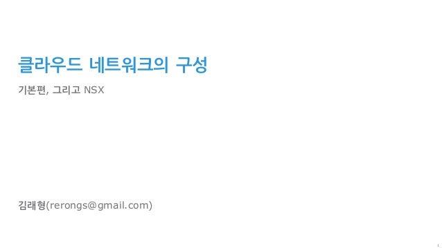 1 클라우드 네트워크의 구성 기본편, 그리고 NSX 김래형(rerongs@gmail.com)