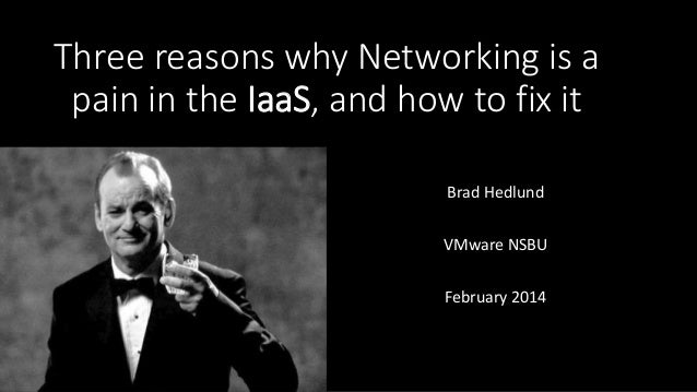 Three reasons why Networking is a pain in the IaaS, and how to fix it Brad Hedlund VMware NSBU February 2014