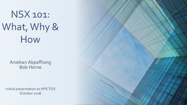 NSX 101: What,Why & How Aniekan Akpaffiong Bob Horne Initial presentation at HPETOS October 2016