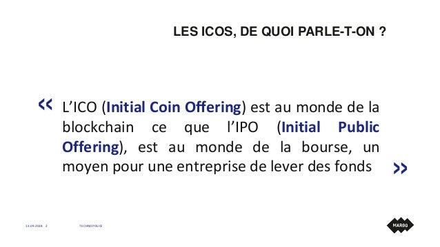 LES ICOS, DE QUOI PARLE-T-ON ? 13.09.2018 TECHNOPOLICE2 L'ICO (Initial Coin Offering) est au monde de la blockchain ce que...