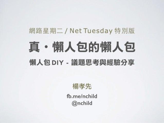 網路星期⼆二 / Net Tuesday 特別版 ! 真・懶人包的懶人包 懶人包 DIY - 議題思考與經驗分享 楊孝先 fb.me/nchild @nchild