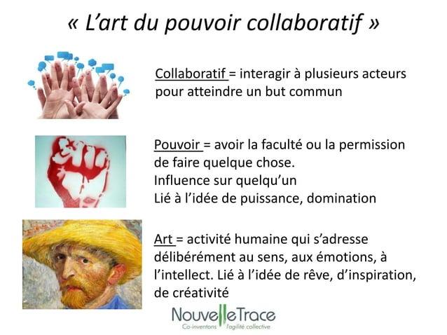 « L'art du pouvoir collaboratif »  Collaboratif = interagir à plusieurs acteurs  pour atteindre un but commun  Pouvoir = a...
