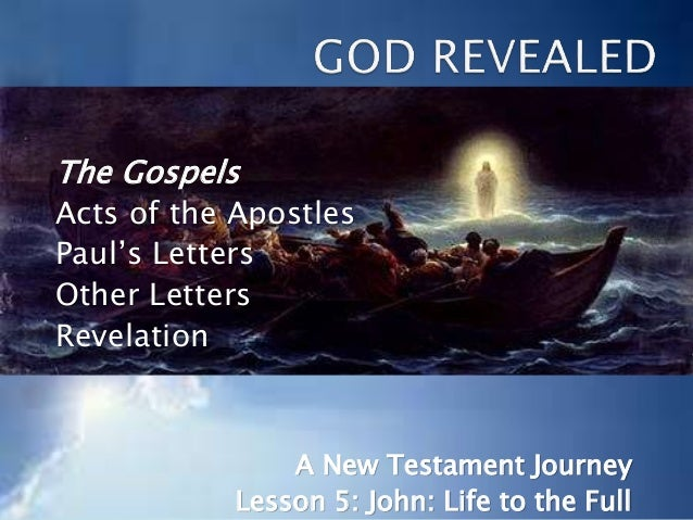 The Gospels Acts of the Apostles Paul's Letters Other Letters Revelation A New Testament Journey Lesson 5: John: Life to t...