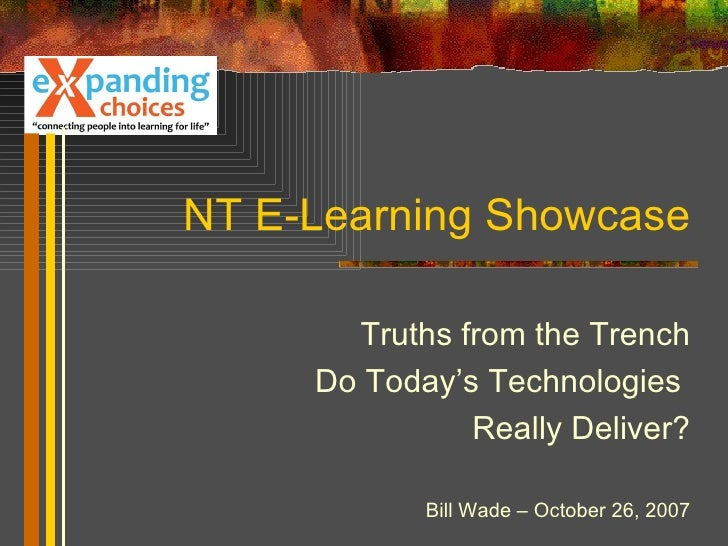 NT E-Learning Showcase Truths from the Trench Do Today's Technologies  Really Deliver? Bill Wade – October 26, 2007