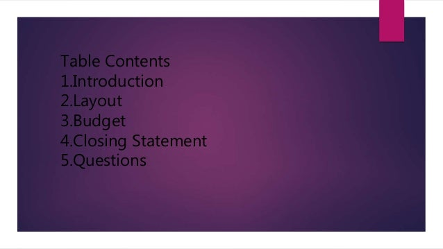 Table Contents 1.Introduction 2.Layout 3.Budget 4.Closing Statement 5.Questions
