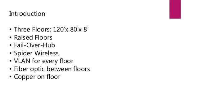 Introduction • Three Floors; 120'x 80'x 8' • Raised Floors • Fail-Over-Hub • Spider Wireless • VLAN for every floor • Fibe...