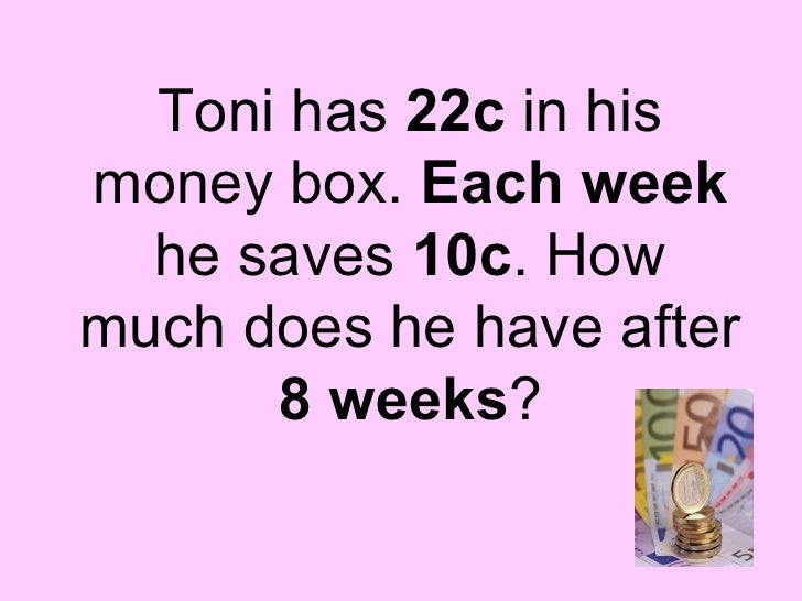 Toni has  22c  in his money box.  Each week  he saves  10c . How much does he have after  8 weeks ?