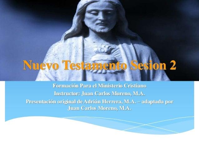 Nuevo Testamento Sesion 2           Formación Para el Ministerio Cristiano           Instructor: Juan Carlos Moreno, M.A.P...