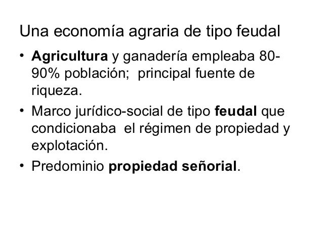 Una economía agraria de tipo feudal • Agricultura y ganadería empleaba 80- 90% población; principal fuente de riqueza. • M...