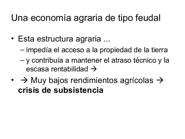 Una economía agraria de tipo feudal • Esta estructura agraria ... – impedía el acceso a la propiedad de la tierra – y cont...