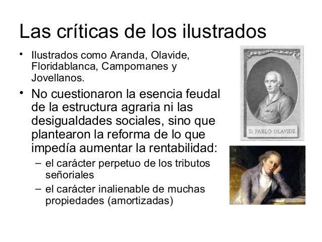 Las críticas de los ilustrados • Ilustrados como Aranda, Olavide, Floridablanca, Campomanes y Jovellanos. • No cuestionaro...