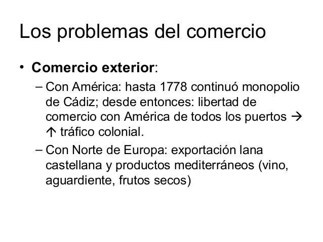 Los problemas del comercio • Comercio exterior: – Con América: hasta 1778 continuó monopolio de Cádiz; desde entonces: lib...