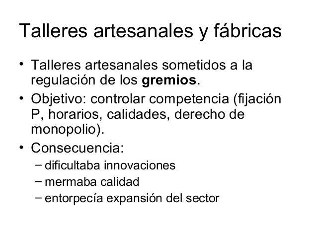 Talleres artesanales y fábricas • Talleres artesanales sometidos a la regulación de los gremios. • Objetivo: controlar com...