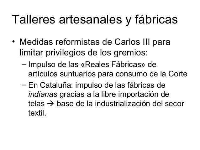 Talleres artesanales y fábricas • Medidas reformistas de Carlos III para limitar privilegios de los gremios: – Impulso de ...
