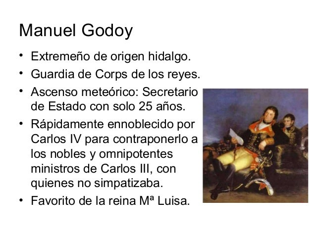 Manuel Godoy • Extremeño de origen hidalgo. • Guardia de Corps de los reyes. • Ascenso meteórico: Secretario de Estado con...