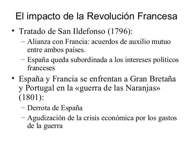 El impacto de la Revolución Francesa • Tratado de San Ildefonso (1796): – Alianza con Francia: acuerdos de auxilio mutuo e...