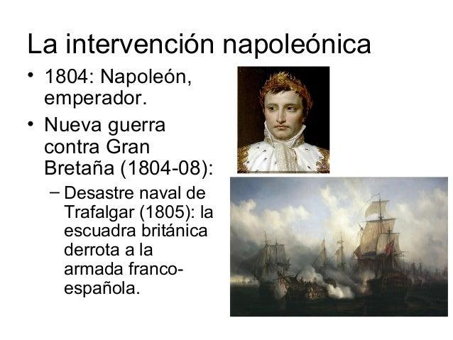 La intervención napoleónica • 1804: Napoleón, emperador. • Nueva guerra contra Gran Bretaña (1804-08): – Desastre naval de...