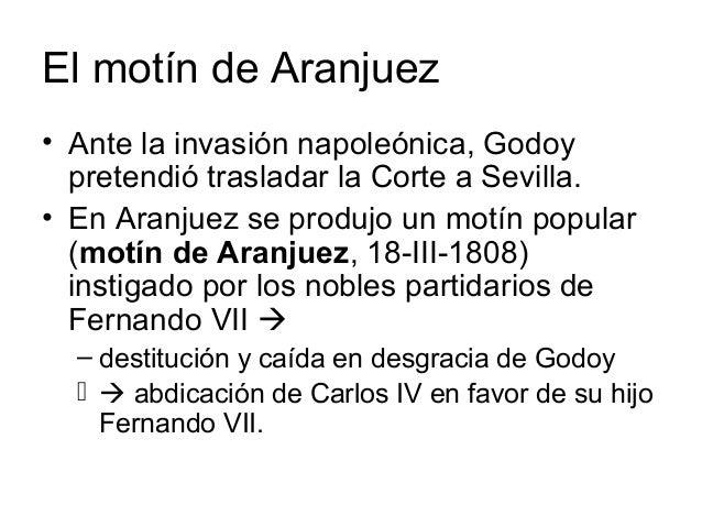 El motín de Aranjuez • Ante la invasión napoleónica, Godoy pretendió trasladar la Corte a Sevilla. • En Aranjuez se produj...