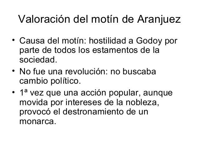 Valoración del motín de Aranjuez • Causa del motín: hostilidad a Godoy por parte de todos los estamentos de la sociedad. •...
