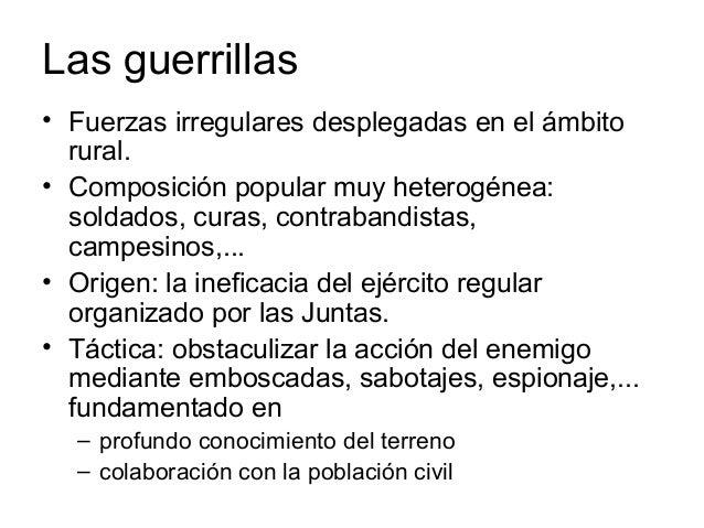 Las guerrillas • Fuerzas irregulares desplegadas en el ámbito rural. • Composición popular muy heterogénea: soldados, cura...