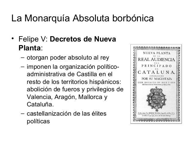 La Monarquía Absoluta borbónica • Felipe V: Decretos de Nueva Planta: – otorgan poder absoluto al rey – imponen la organiz...