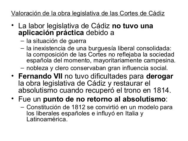 Valoración de la obra legislativa de las Cortes de Cádiz • La labor legislativa de Cádiz no tuvo una aplicación práctica d...