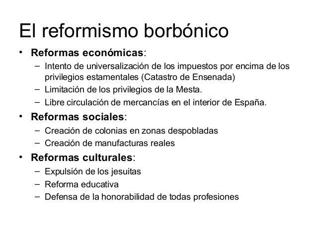 El reformismo borbónico • Reformas económicas: – Intento de universalización de los impuestos por encima de los privilegio...