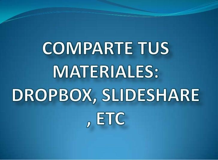 COMPARTE TUS MATERIALES: DROPBOX, SLIDESHARE, ETC<br />