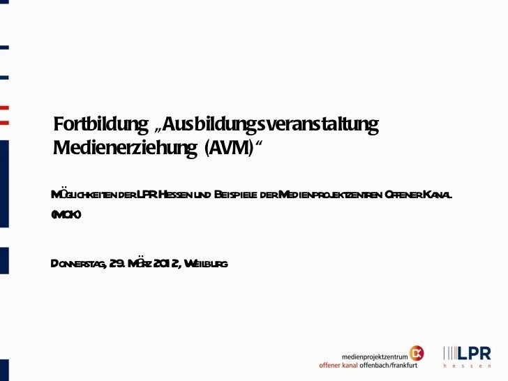 """Fortbildung """"AusbildungsveranstaltungMedienerziehung (AVM)"""" ö ichkeit derLPRHessen und Beispiel derMMgl      en           ..."""
