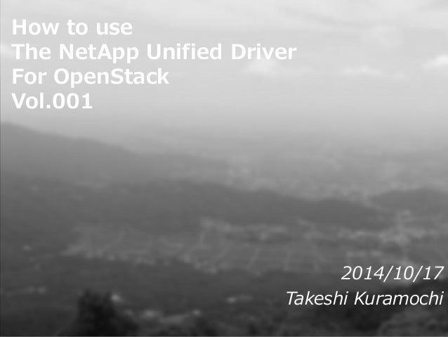 How to use  The NetApp Unified Driver  For OpenStack  Vol.001  2014/10/17  Takeshi Kuramochi