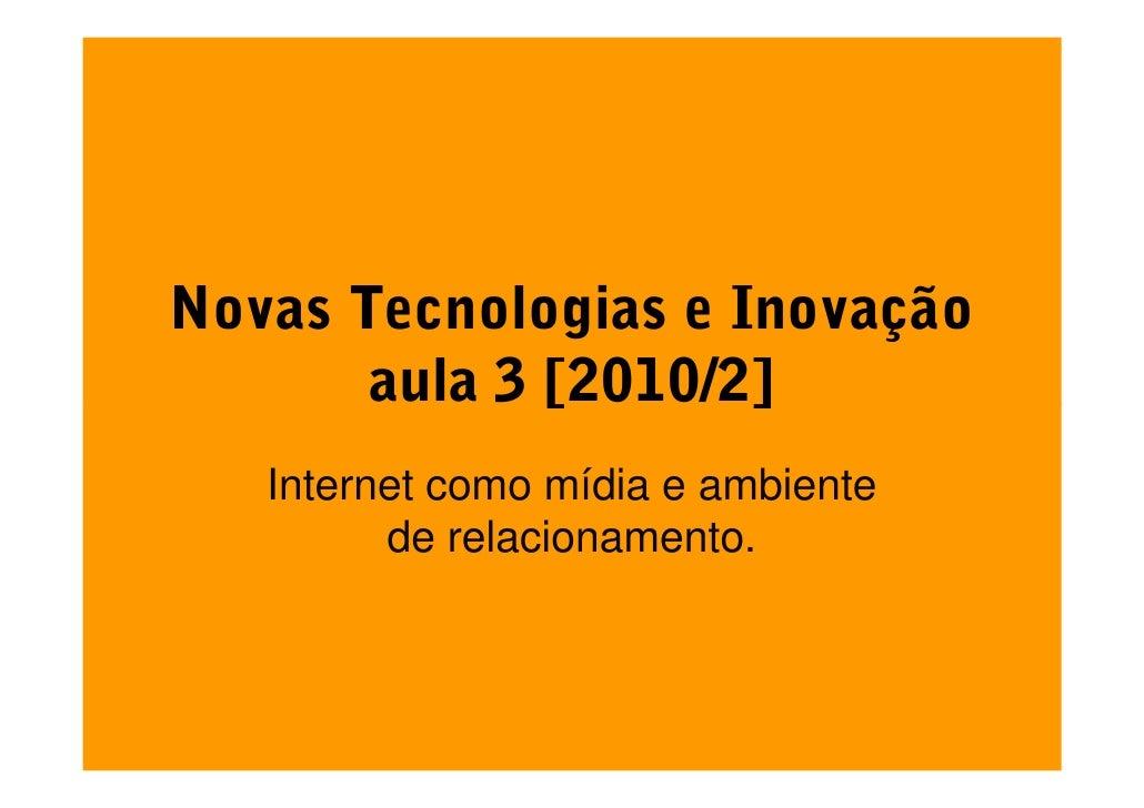 Novas Tecnologias e Inovação        aula 3 [2010/2]    Internet como mídia e ambiente          de relacionamento.