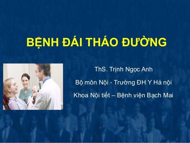 BỆNH ĐÁI THÁO ĐƢỜNG ThS. Trịnh Ngọc Anh Bộ môn Nội - Trường ĐH Y Hà nội Khoa Nội tiết – Bệnh viện Bạch Mai
