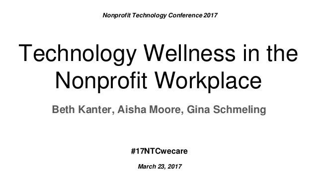 Beth Kanter, Aisha Moore, Gina Schmeling Technology Wellness in the Nonprofit Workplace Nonprofit Technology Conference 20...