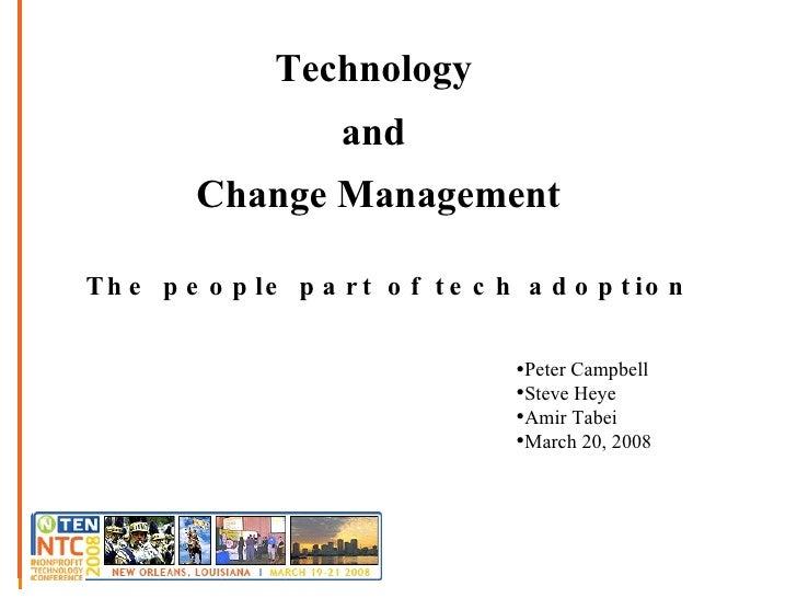 Technology  and  Change Management The people part of tech adoption  <ul><li>Peter Campbell </li></ul><ul><li>Steve Heye <...