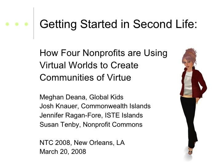 Getting Started in Second Life: <ul><li>How Four Nonprofits are Using </li></ul><ul><li>Virtual Worlds to Create  </li></u...