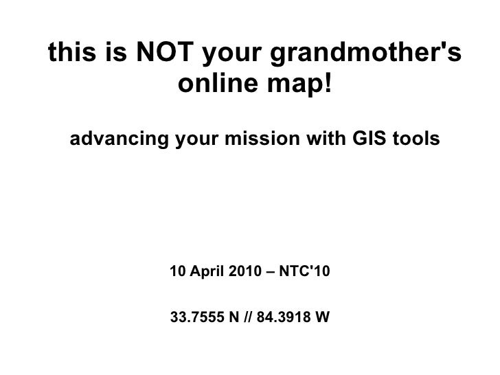 this is NOT your grandmother's           online map!  advancing your mission with GIS tools               10 April 2010 – ...