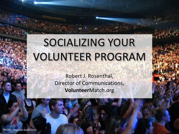SOCIALIZING YOURVOLUNTEER PROGRAM<br />Robert J. Rosenthal,Director of Communications,VolunteerMatch.org<br />PHOTO: Aniru...