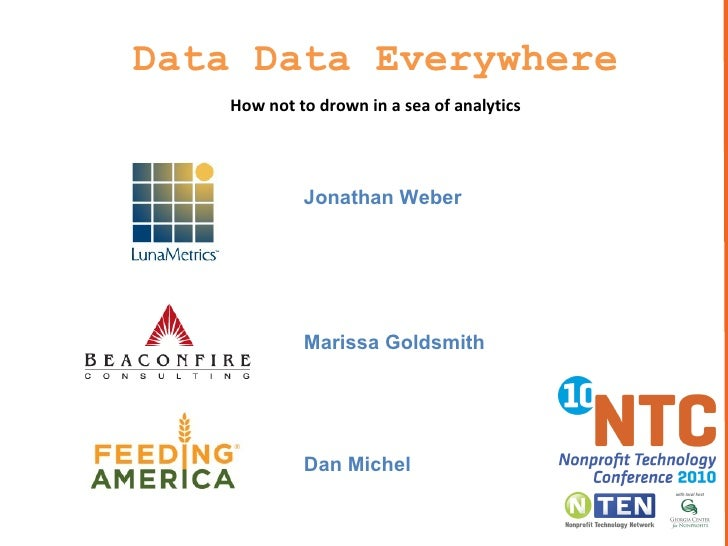 Data Data Everywhere How not to drown in a sea of analytics Jonathan Weber Marissa Goldsmith Dan Michel