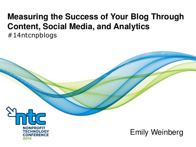 Measuring the Success of Your Blog Through Content, Social Media, and Analytics #14ntcnpblogs Emily Weinberg